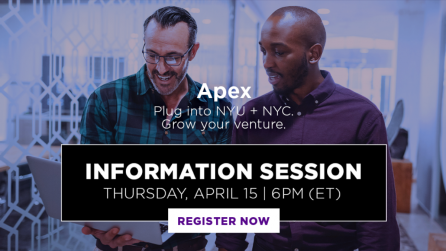 Apex: Plug Into NYU and NYC. Grow your venture. Information Session. Thursday, April 5th. 6PM ET.